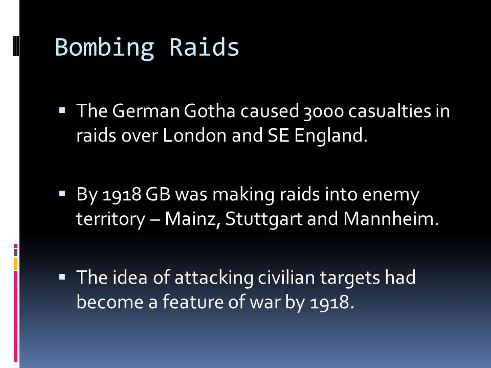 Bombing Raids  The German Gotha caused 3000 casualties in raids over London and SE England.  By 1918 GB was making raids into enemy territory – Main
