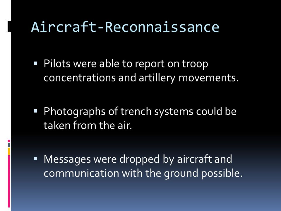 Aircraft-Reconnaissance  Pilots were able to report on troop concentrations and artillery movements.  Photographs of trench systems could be taken f