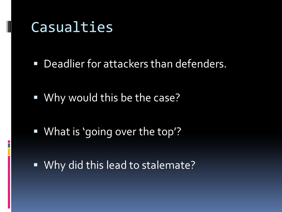 Casualties  Deadlier for attackers than defenders.  Why would this be the case?  What is 'going over the top'?  Why did this lead to stalemate?