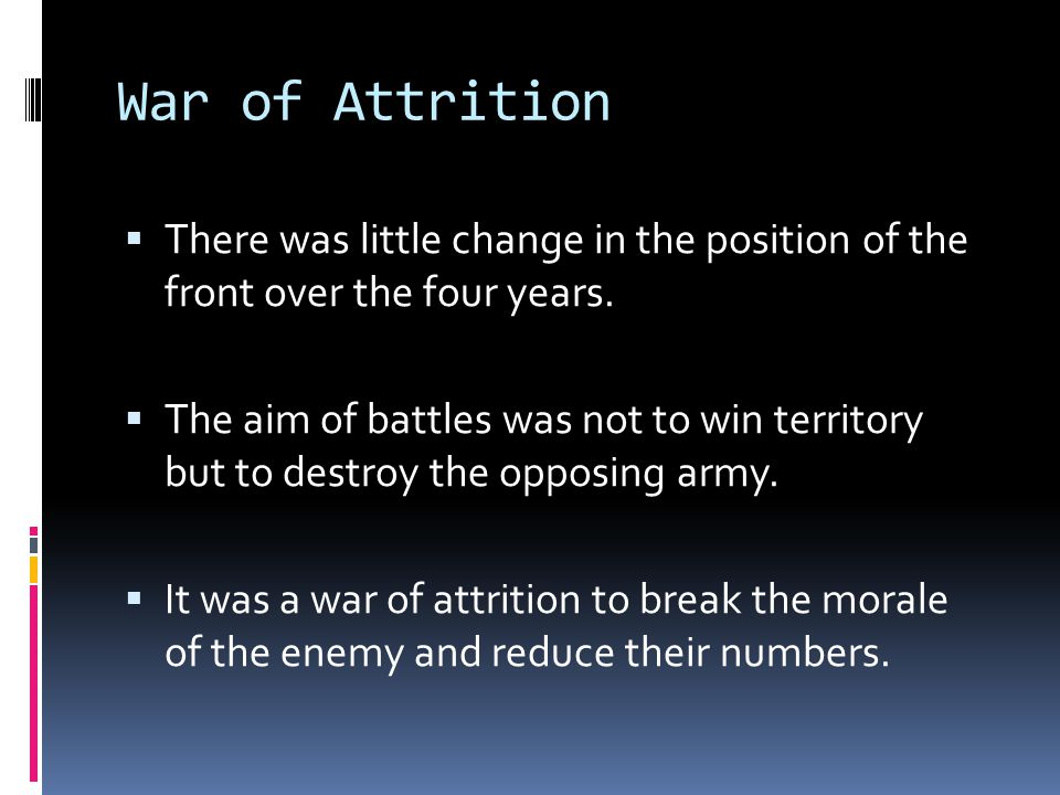 War of Attrition  There was little change in the position of the front over the four years.  The aim of battles was not to win territory but to dest