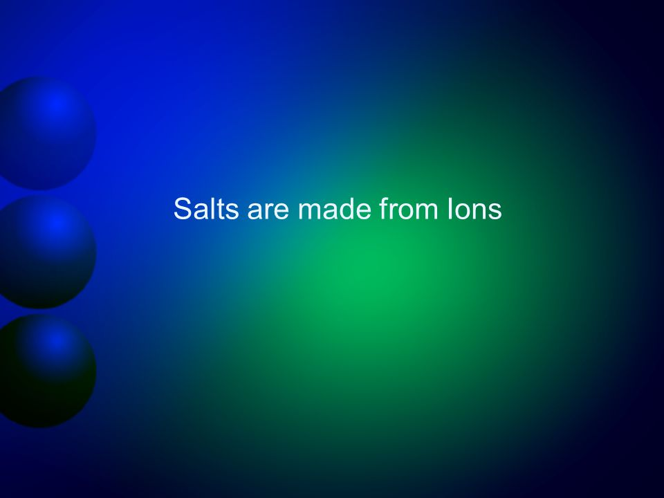 Salts are made from Ions