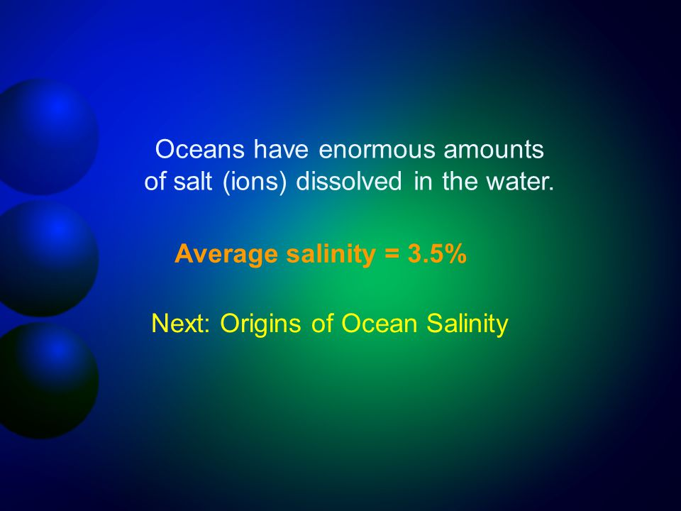 Oceans have enormous amounts of salt (ions) dissolved in the water.