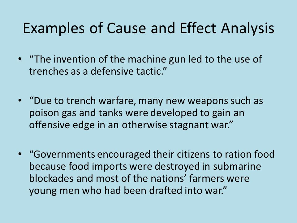 Examples of Cause and Effect Analysis The invention of the machine gun led to the use of trenches as a defensive tactic. Due to trench warfare, many new weapons such as poison gas and tanks were developed to gain an offensive edge in an otherwise stagnant war. Governments encouraged their citizens to ration food because food imports were destroyed in submarine blockades and most of the nations' farmers were young men who had been drafted into war.