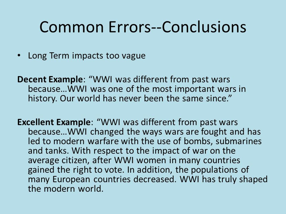 Common Errors--Conclusions Long Term impacts too vague Decent Example: WWI was different from past wars because…WWI was one of the most important wars in history.