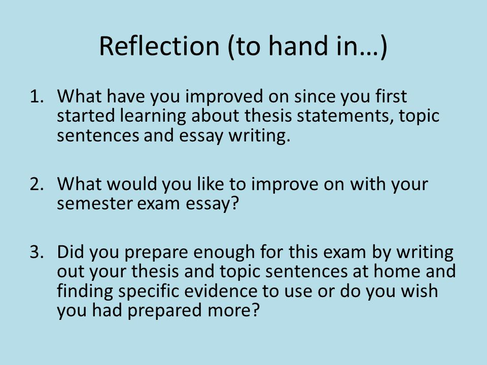 Reflection (to hand in…) 1.What have you improved on since you first started learning about thesis statements, topic sentences and essay writing.