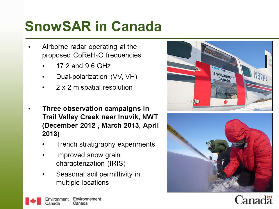 SnowSAR in Canada Airborne radar operating at the proposed CoReH 2 O frequencies 17.2 and 9.6 GHz Dual-polarization (VV, VH) 2 x 2 m spatial resolutio