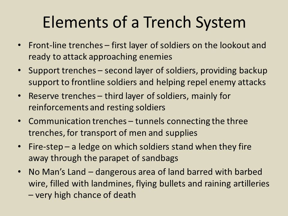 Elements of a Trench System Front-line trenches – first layer of soldiers on the lookout and ready to attack approaching enemies Support trenches – se