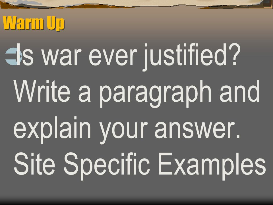Warm Up  Is war ever justified? Write a paragraph and explain your answer. Site Specific Examples