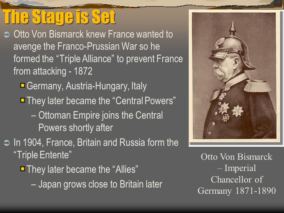 The Stage is Set  Otto Von Bismarck knew France wanted to avenge the Franco-Prussian War so he formed the Triple Alliance to prevent France from attacking - 1872 Germany, Austria-Hungary, Italy They later became the Central Powers –Ottoman Empire joins the Central Powers shortly after  In 1904, France, Britain and Russia form the Triple Entente They later became the Allies –Japan grows close to Britain later Otto Von Bismarck – Imperial Chancellor of Germany 1871-1890