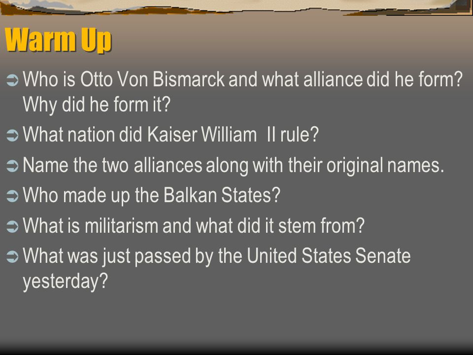 Warm Up  Who is Otto Von Bismarck and what alliance did he form.