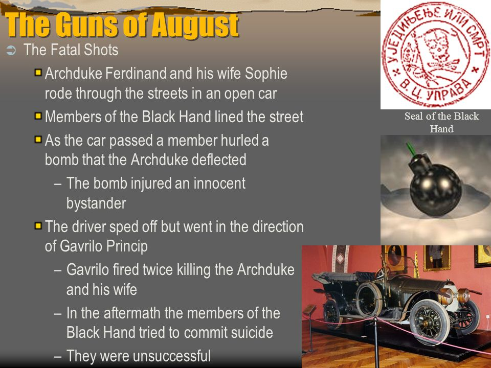 The Guns of August  The Fatal Shots Archduke Ferdinand and his wife Sophie rode through the streets in an open car Members of the Black Hand lined th