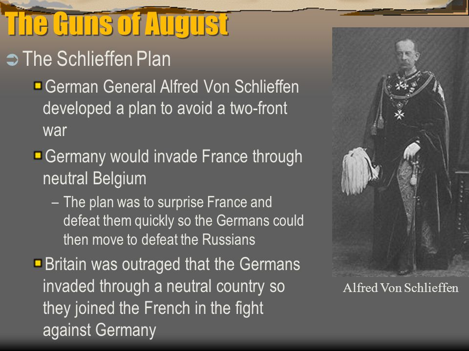 The Guns of August  The Schlieffen Plan German General Alfred Von Schlieffen developed a plan to avoid a two-front war Germany would invade France through neutral Belgium –The plan was to surprise France and defeat them quickly so the Germans could then move to defeat the Russians Britain was outraged that the Germans invaded through a neutral country so they joined the French in the fight against Germany Alfred Von Schlieffen