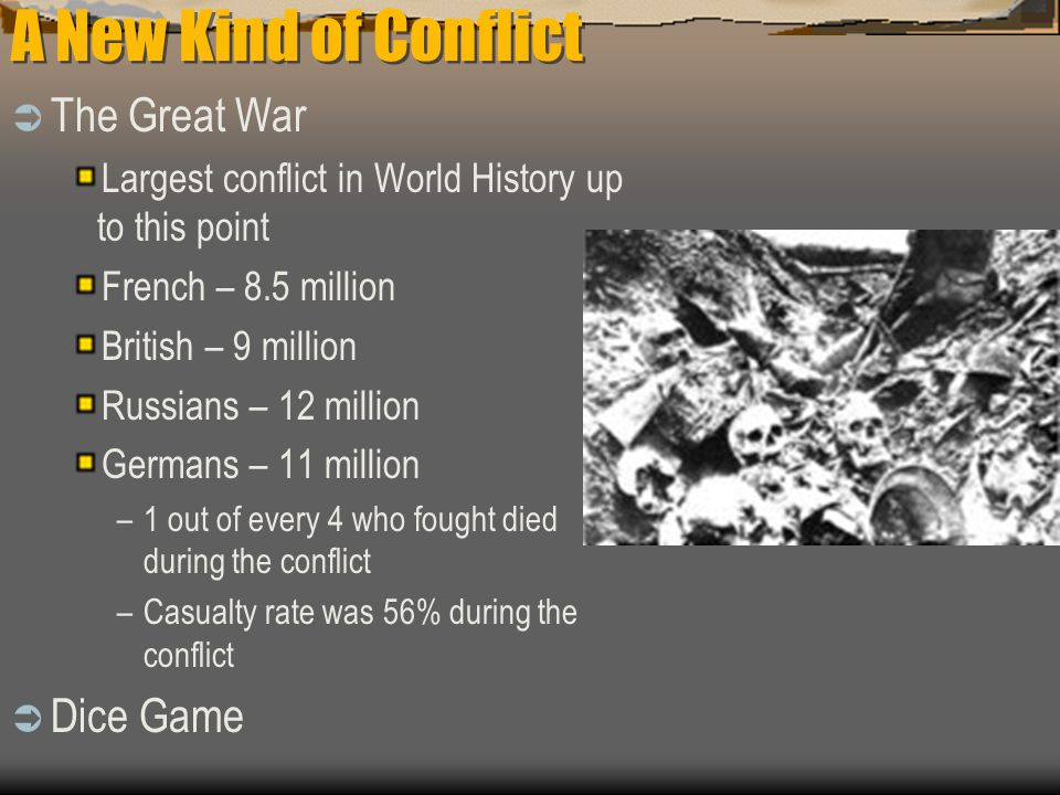A New Kind of Conflict  The Great War Largest conflict in World History up to this point French – 8.5 million British – 9 million Russians – 12 million Germans – 11 million –1 out of every 4 who fought died during the conflict –Casualty rate was 56% during the conflict  Dice Game