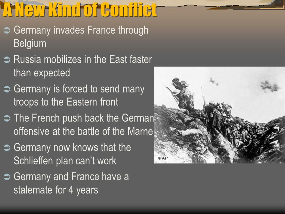 A New Kind of Conflict  Germany invades France through Belgium  Russia mobilizes in the East faster than expected  Germany is forced to send many troops to the Eastern front  The French push back the German offensive at the battle of the Marne  Germany now knows that the Schlieffen plan can't work  Germany and France have a stalemate for 4 years