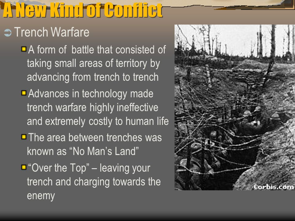 A New Kind of Conflict  Trench Warfare A form of battle that consisted of taking small areas of territory by advancing from trench to trench Advances in technology made trench warfare highly ineffective and extremely costly to human life The area between trenches was known as No Man's Land Over the Top – leaving your trench and charging towards the enemy