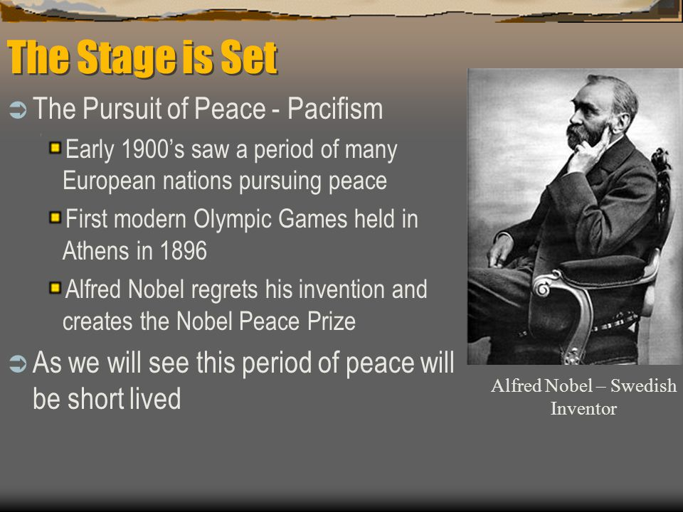 The Stage is Set  The Pursuit of Peace - Pacifism Early 1900's saw a period of many European nations pursuing peace First modern Olympic Games held in Athens in 1896 Alfred Nobel regrets his invention and creates the Nobel Peace Prize  As we will see this period of peace will be short lived Alfred Nobel – Swedish Inventor