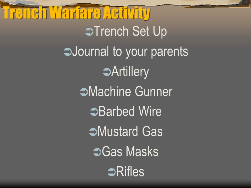 Trench Warfare Activity  Trench Set Up  Journal to your parents  Artillery  Machine Gunner  Barbed Wire  Mustard Gas  Gas Masks  Rifles