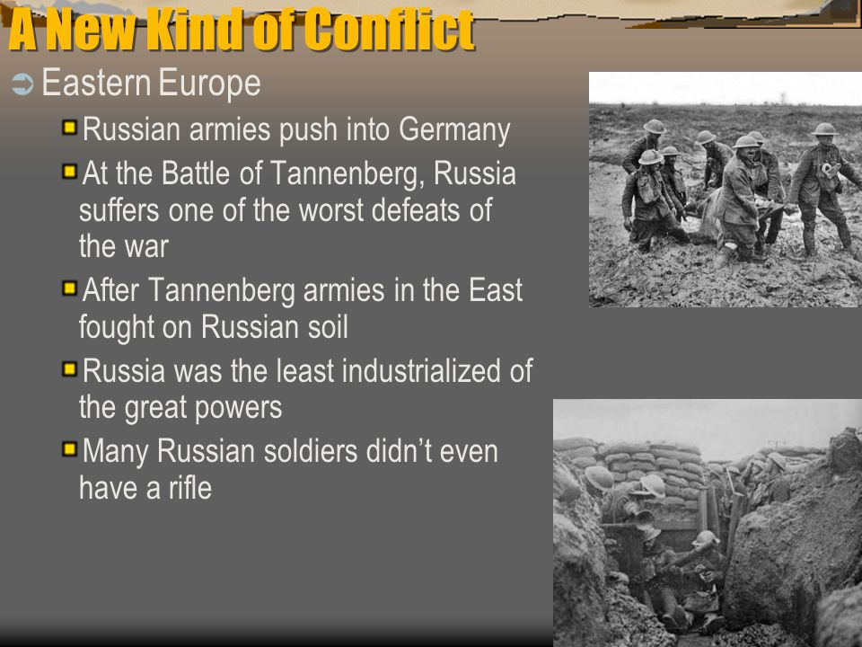 A New Kind of Conflict  Eastern Europe Russian armies push into Germany At the Battle of Tannenberg, Russia suffers one of the worst defeats of the war After Tannenberg armies in the East fought on Russian soil Russia was the least industrialized of the great powers Many Russian soldiers didn't even have a rifle