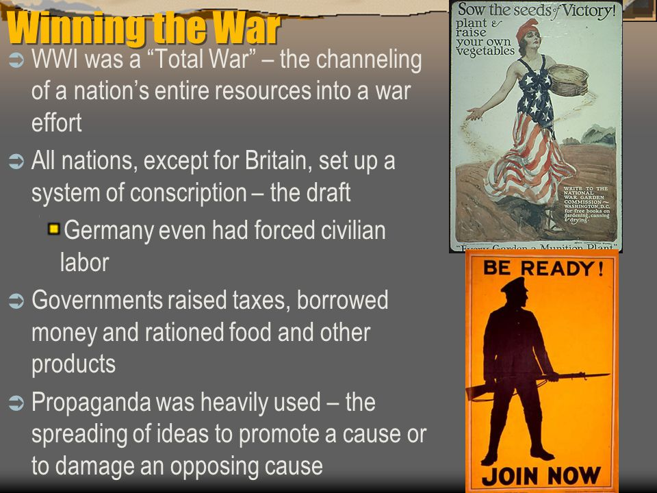 Winning the War  WWI was a Total War – the channeling of a nation's entire resources into a war effort  All nations, except for Britain, set up a system of conscription – the draft Germany even had forced civilian labor  Governments raised taxes, borrowed money and rationed food and other products  Propaganda was heavily used – the spreading of ideas to promote a cause or to damage an opposing cause
