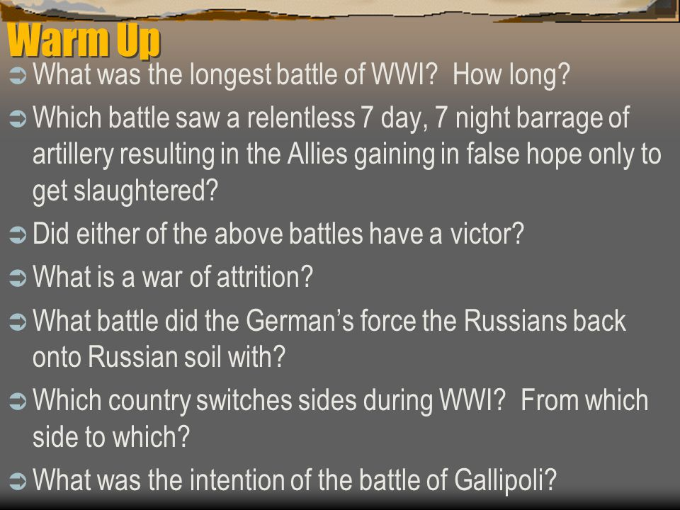 Warm Up  What was the longest battle of WWI? How long?  Which battle saw a relentless 7 day, 7 night barrage of artillery resulting in the Allies ga