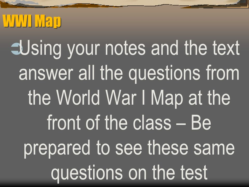 WWI Map  Using your notes and the text answer all the questions from the World War I Map at the front of the class – Be prepared to see these same questions on the test
