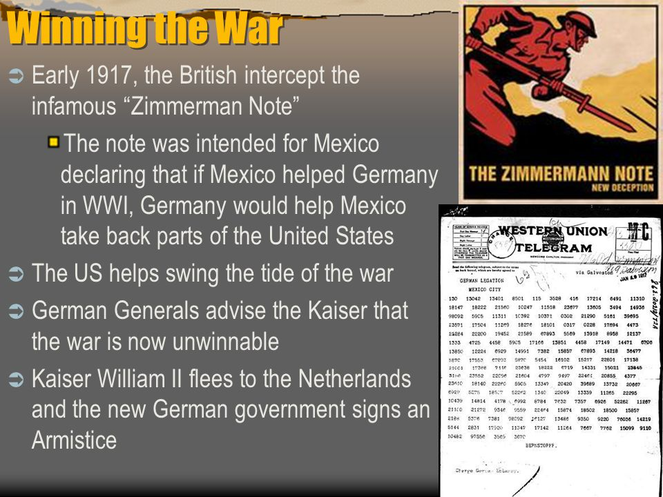 Winning the War  Early 1917, the British intercept the infamous Zimmerman Note The note was intended for Mexico declaring that if Mexico helped Germany in WWI, Germany would help Mexico take back parts of the United States  The US helps swing the tide of the war  German Generals advise the Kaiser that the war is now unwinnable  Kaiser William II flees to the Netherlands and the new German government signs an Armistice