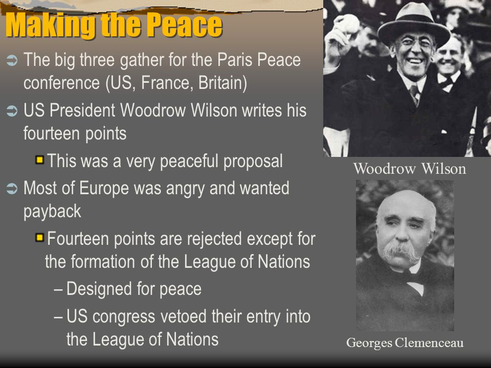 Making the Peace  The big three gather for the Paris Peace conference (US, France, Britain)  US President Woodrow Wilson writes his fourteen points This was a very peaceful proposal  Most of Europe was angry and wanted payback Fourteen points are rejected except for the formation of the League of Nations –Designed for peace –US congress vetoed their entry into the League of Nations Woodrow Wilson Georges Clemenceau