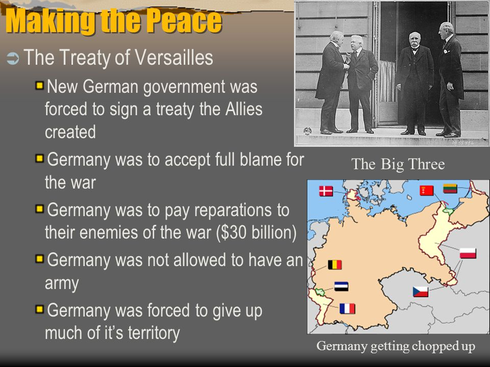 Making the Peace  The Treaty of Versailles New German government was forced to sign a treaty the Allies created Germany was to accept full blame for the war Germany was to pay reparations to their enemies of the war ($30 billion) Germany was not allowed to have an army Germany was forced to give up much of it's territory The Big Three Germany getting chopped up