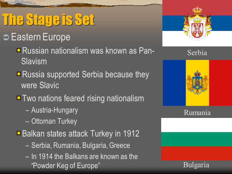 The Stage is Set  Eastern Europe Russian nationalism was known as Pan- Slavism Russia supported Serbia because they were Slavic Two nations feared rising nationalism –Austria-Hungary –Ottoman Turkey Balkan states attack Turkey in 1912 –Serbia, Rumania, Bulgaria, Greece –In 1914 the Balkans are known as the Powder Keg of Europe Serbia Rumania Bulgaria