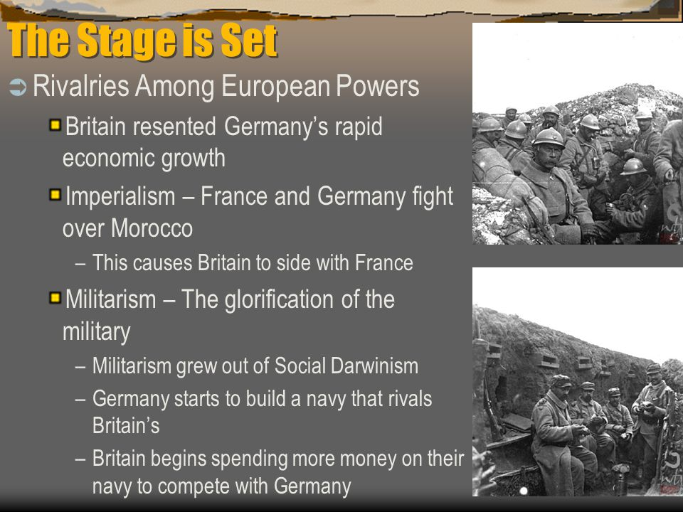 The Stage is Set  Rivalries Among European Powers Britain resented Germany's rapid economic growth Imperialism – France and Germany fight over Morocc