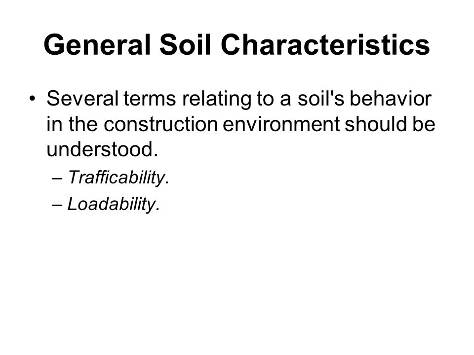 General Soil Characteristics Several terms relating to a soil's behavior in the construction environment should be understood. –Trafficability. –Loada