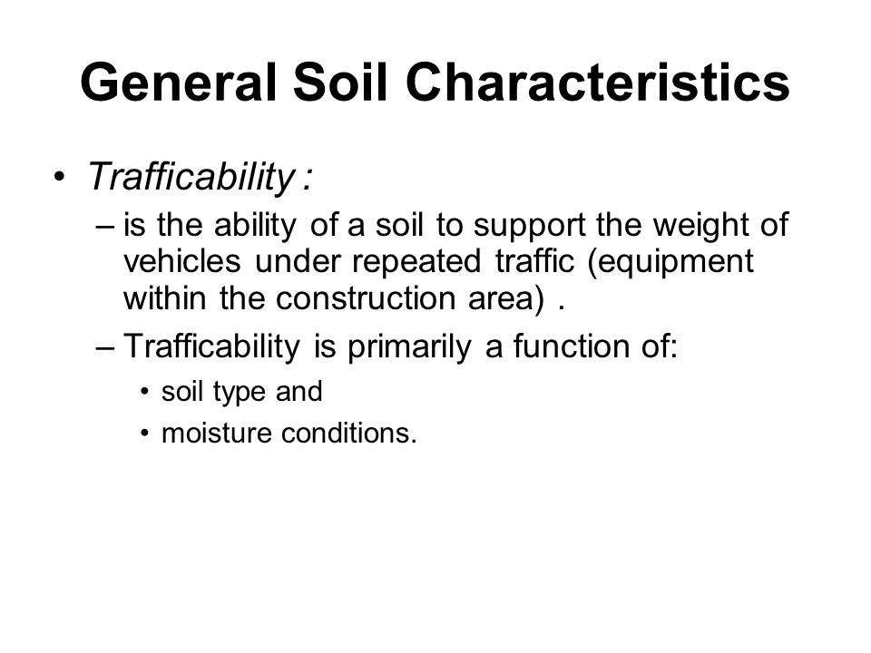 General Soil Characteristics Trafficability : –is the ability of a soil to support the weight of vehicles under repeated traffic (equipment within the