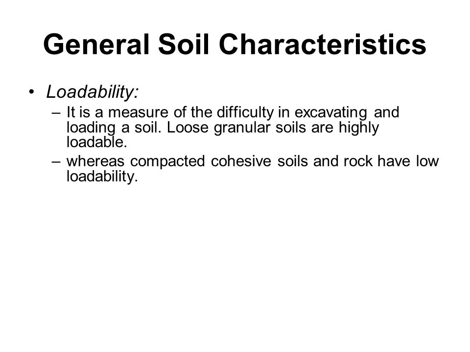 General Soil Characteristics Loadability: –It is a measure of the difficulty in excavating and loading a soil. Loose granular soils are highly loadabl