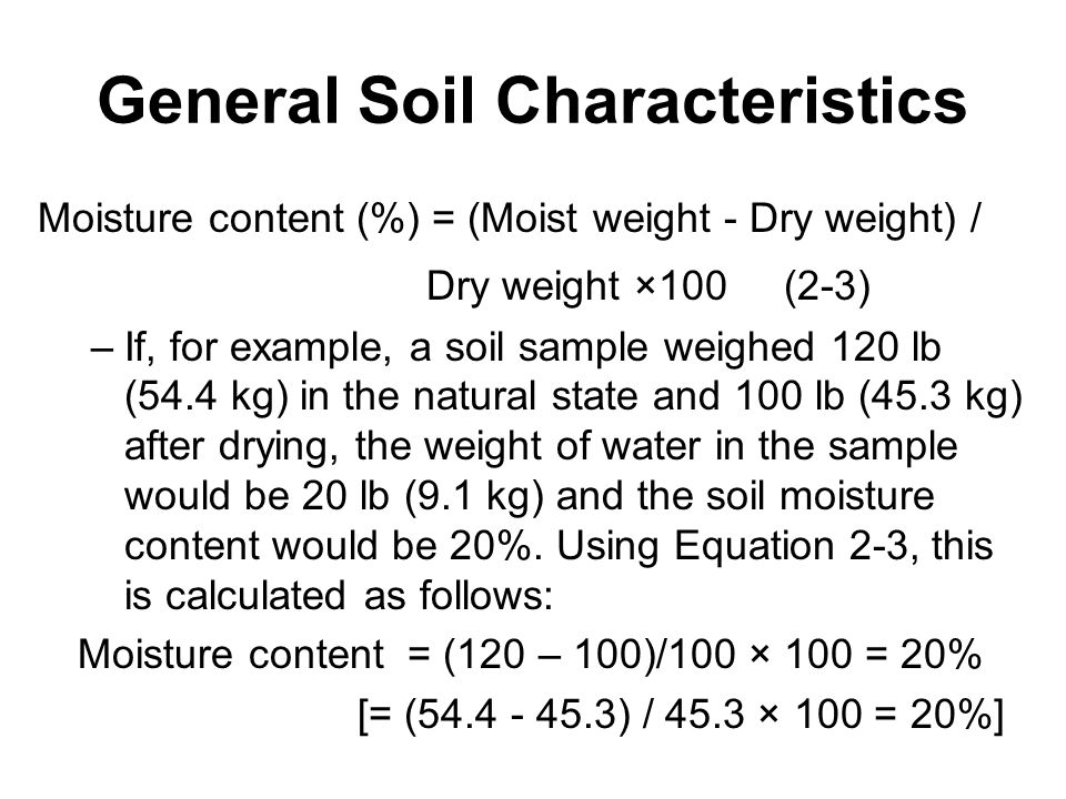 General Soil Characteristics Moisture content (%) = (Moist weight - Dry weight) / Dry weight ×100 (2-3) –If, for example, a soil sample weighed 120 lb