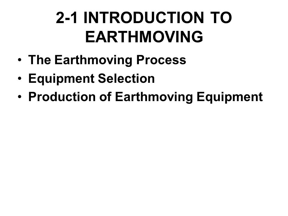 2-1 INTRODUCTION TO EARTHMOVING The Earthmoving Process Equipment Selection Production of Earthmoving Equipment