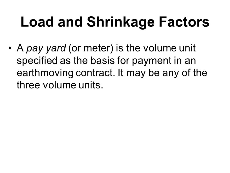 Load and Shrinkage Factors A pay yard (or meter) is the volume unit specified as the basis for payment in an earthmoving contract. It may be any of th