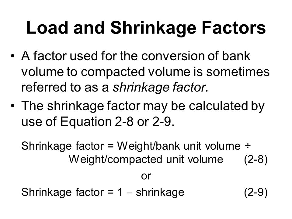 Load and Shrinkage Factors A factor used for the conversion of bank volume to compacted volume is sometimes referred to as a shrinkage factor. The shr