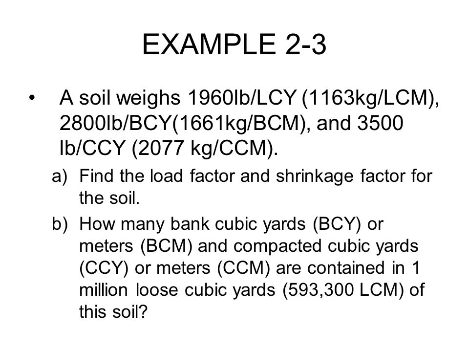 EXAMPLE 2-3 A soil weighs 1960lb/LCY (1163kg/LCM), 2800lb/BCY(1661kg/BCM), and 3500 lb/CCY (2077 kg/CCM). a)Find the load factor and shrinkage factor