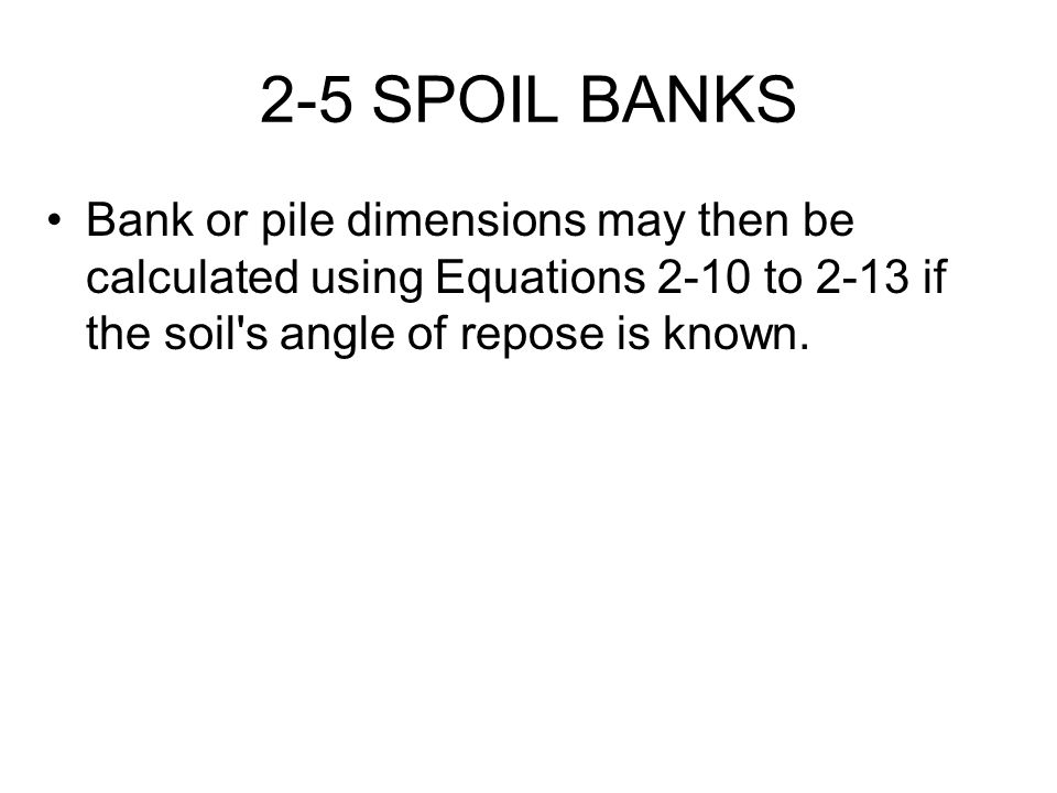 2-5 SPOIL BANKS Bank or pile dimensions may then be calculated using Equations 2-10 to 2-13 if the soil's angle of repose is known.