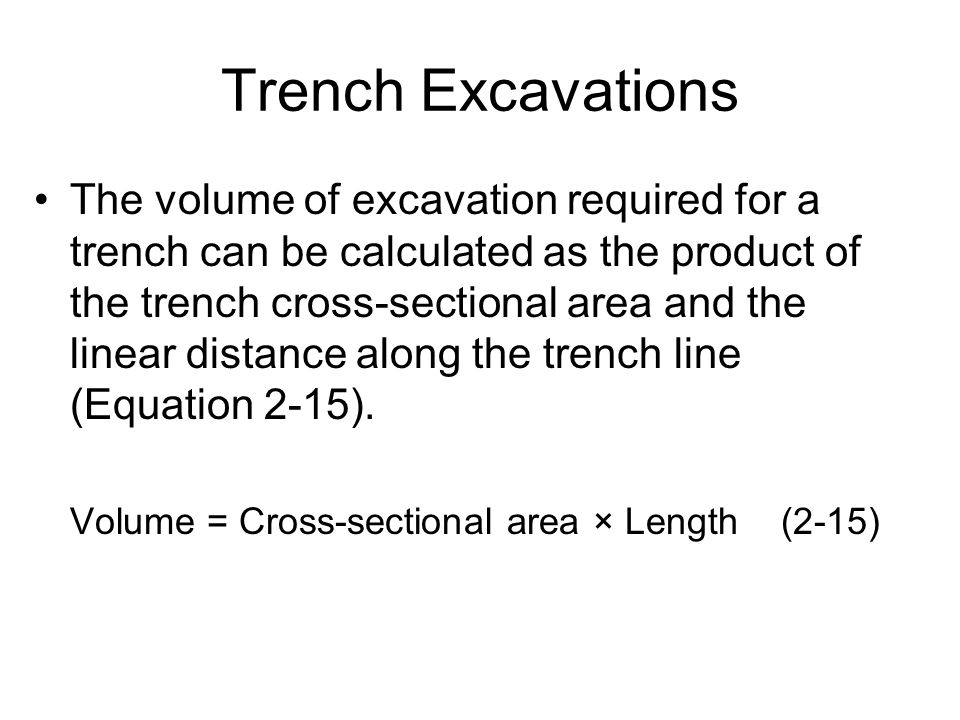 Trench Excavations The volume of excavation required for a trench can be calculated as the product of the trench cross-sectional area and the linear d