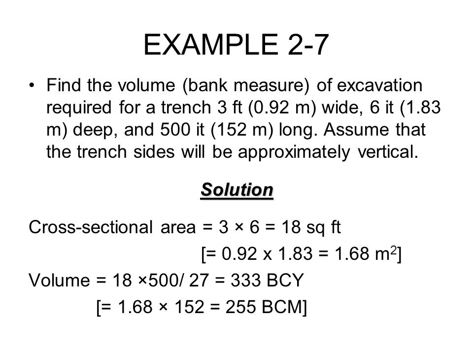 EXAMPLE 2-7 Find the volume (bank measure) of excavation required for a trench 3 ft (0.92 m) wide, 6 it (1.83 m) deep, and 500 it (152 m) long. Assume