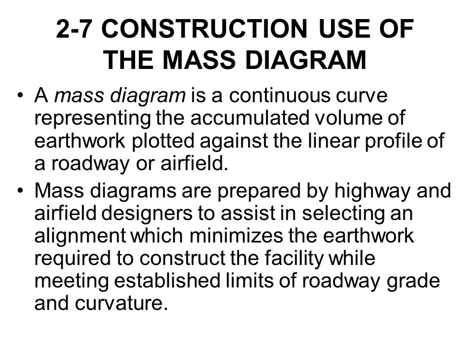 2-7 CONSTRUCTION USE OF THE MASS DIAGRAM A mass diagram is a continuous curve representing the accumulated volume of earthwork plotted against the lin