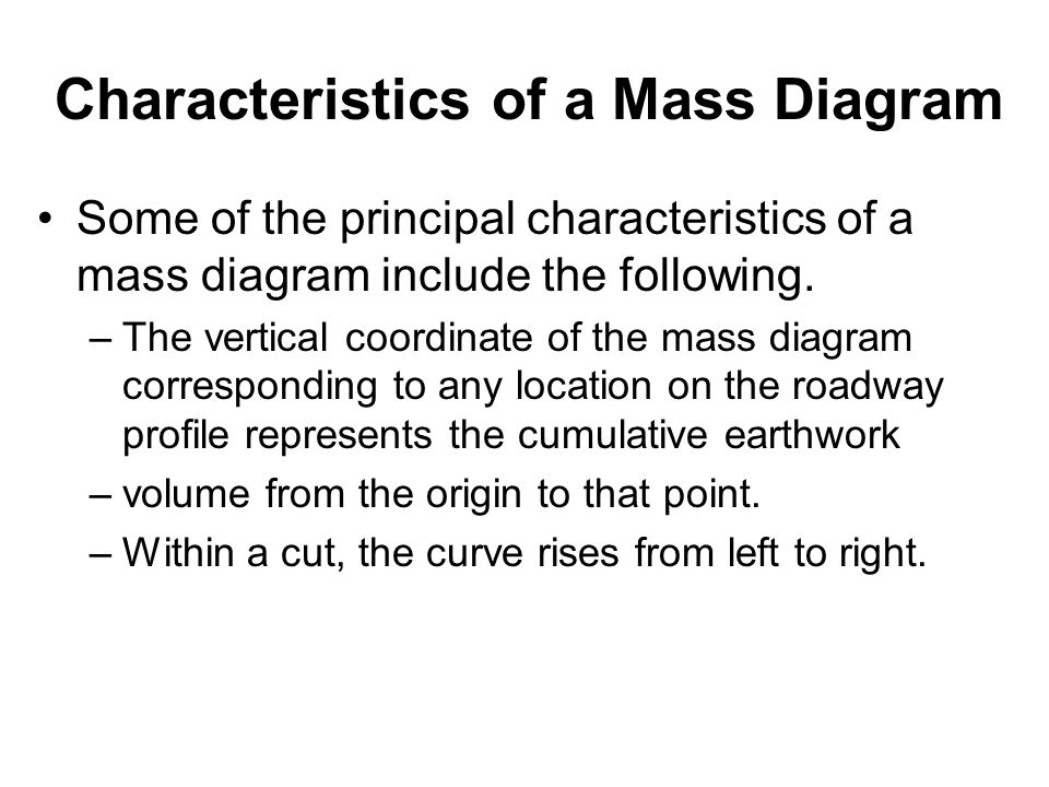 Characteristics of a Mass Diagram Some of the principal characteristics of a mass diagram include the following. –The vertical coordinate of the mass