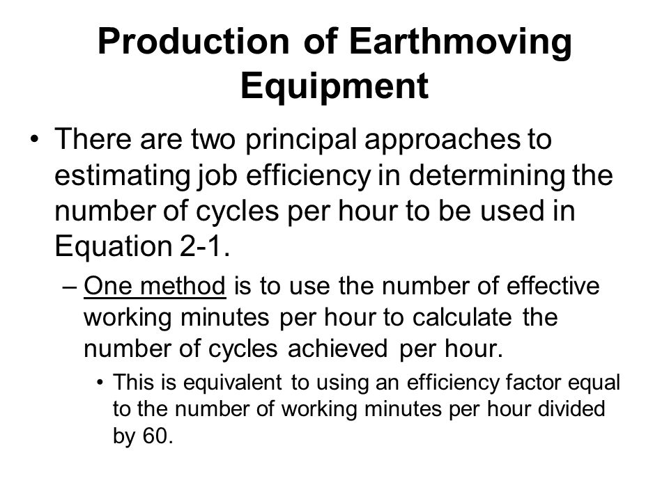 Production of Earthmoving Equipment There are two principal approaches to estimating job efficiency in determining the number of cycles per hour to be