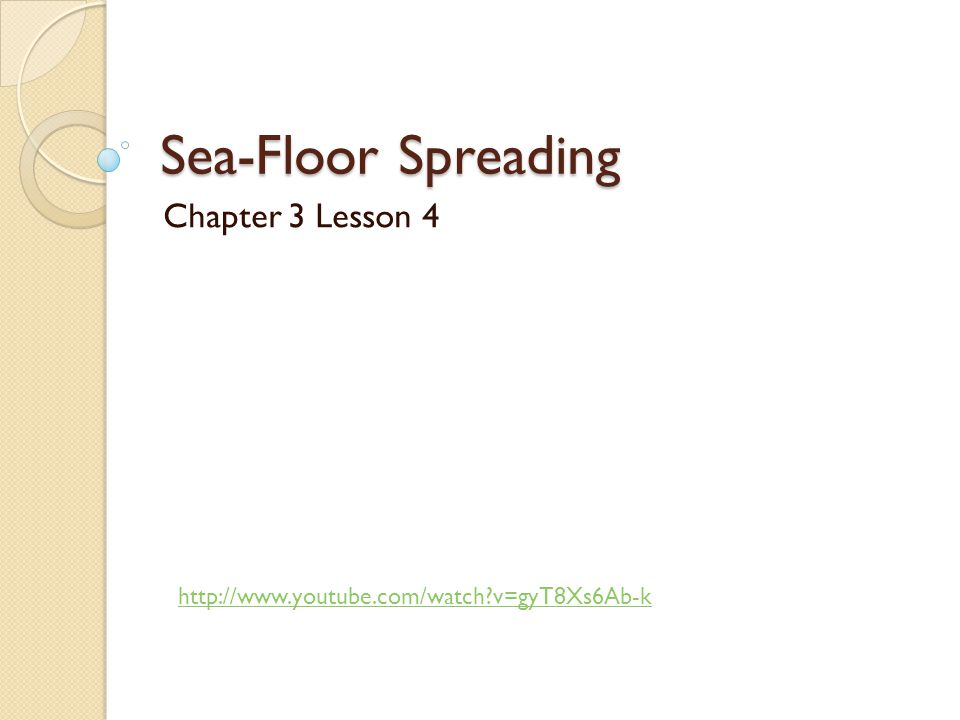 Sea-Floor Spreading Chapter 3 Lesson 4 http://www.youtube.com/watch?v=gyT8Xs6Ab-k