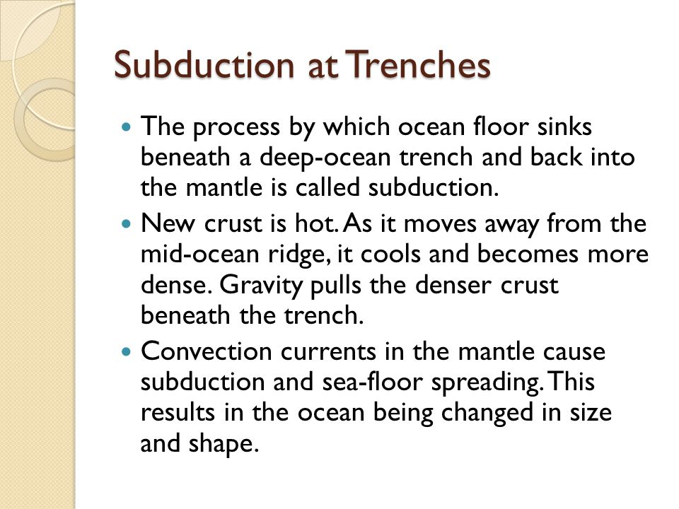 Subduction at Trenches The process by which ocean floor sinks beneath a deep-ocean trench and back into the mantle is called subduction.