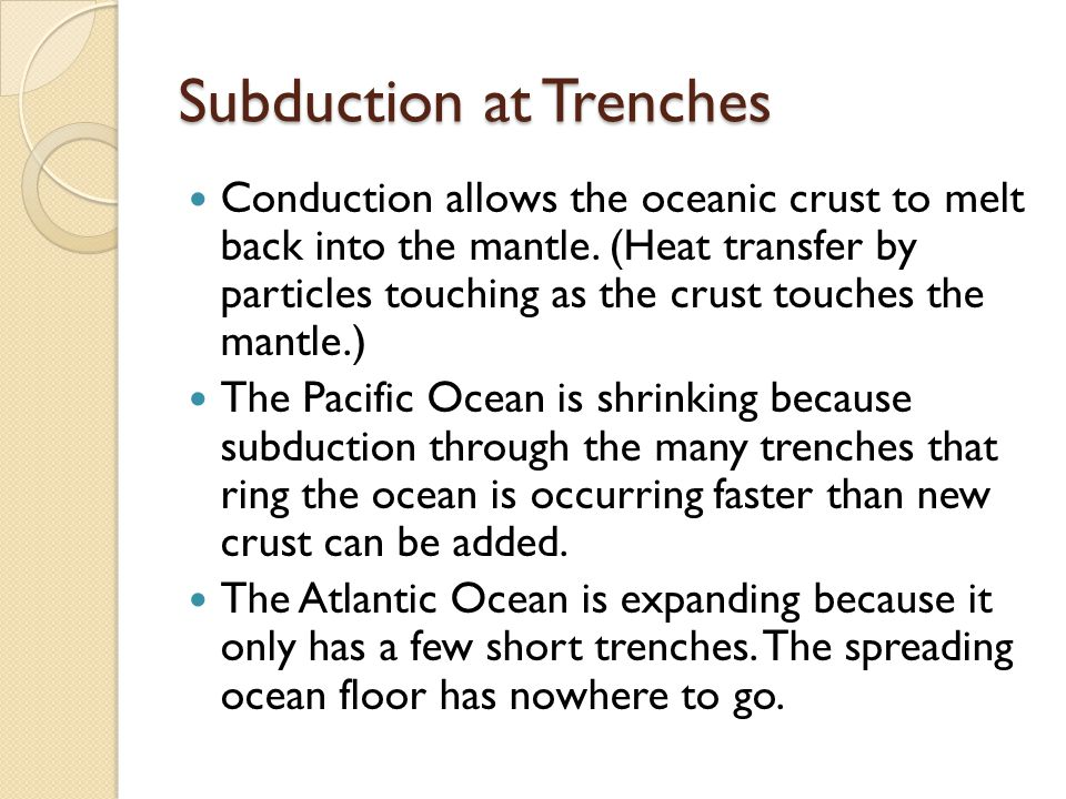 Subduction at Trenches Conduction allows the oceanic crust to melt back into the mantle.