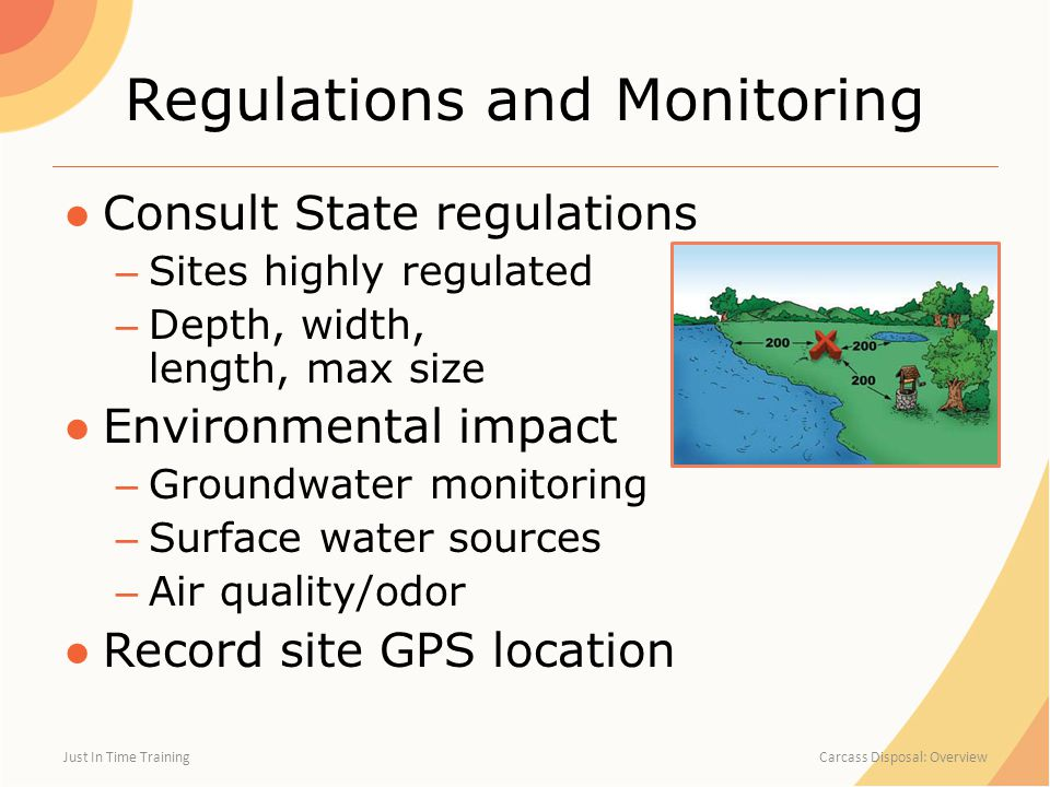Regulations and Monitoring ●Consult State regulations – Sites highly regulated – Depth, width, length, max size ●Environmental impact – Groundwater monitoring – Surface water sources – Air quality/odor ●Record site GPS location Just In Time Training Carcass Disposal: Overview