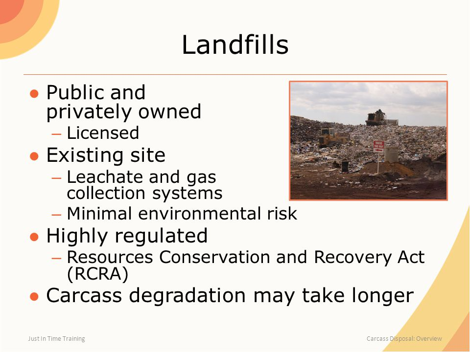 Landfills ●Public and privately owned – Licensed ●Existing site – Leachate and gas collection systems – Minimal environmental risk ●Highly regulated – Resources Conservation and Recovery Act (RCRA) ●Carcass degradation may take longer Just In Time Training Carcass Disposal: Overview