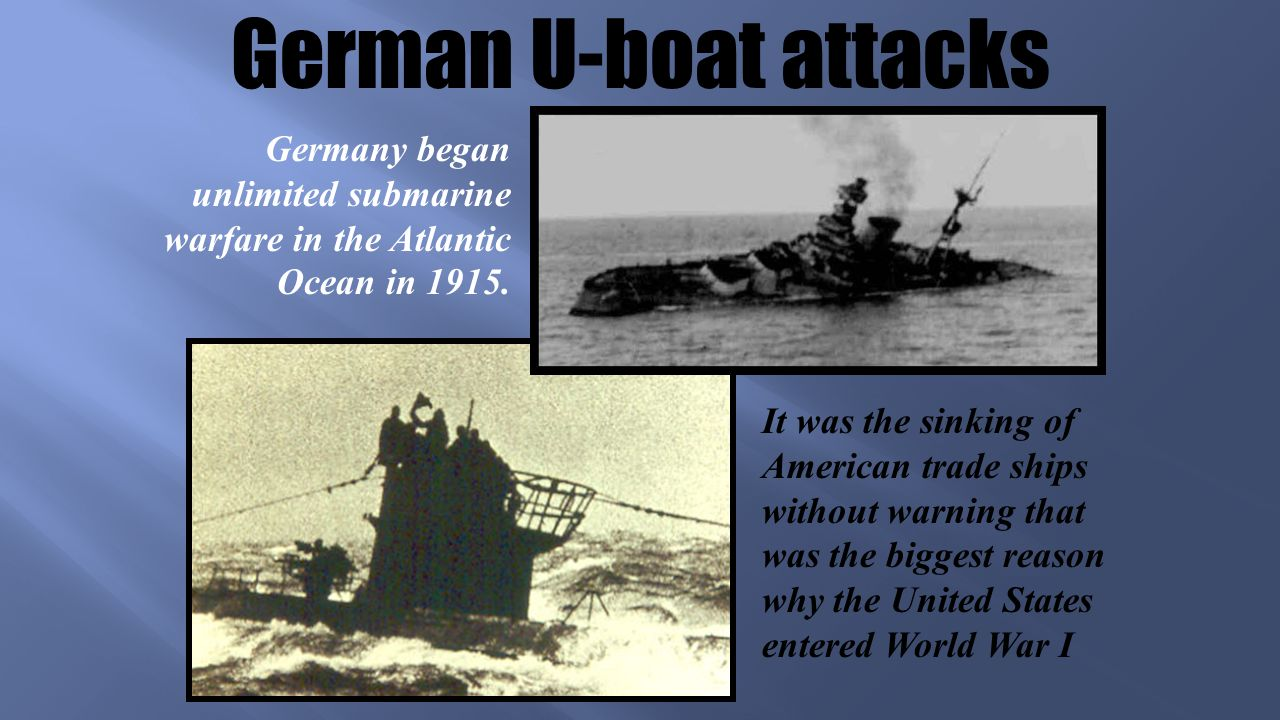 German U-boat attacks It was the sinking of American trade ships without warning that was the biggest reason why the United States entered World War I Germany began unlimited submarine warfare in the Atlantic Ocean in 1915.